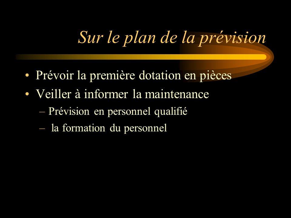 Sur le plan de la prévision Prévoir la première dotation en pièces Veiller à informer la maintenance –Prévision en personnel qualifié – la formation du personnel