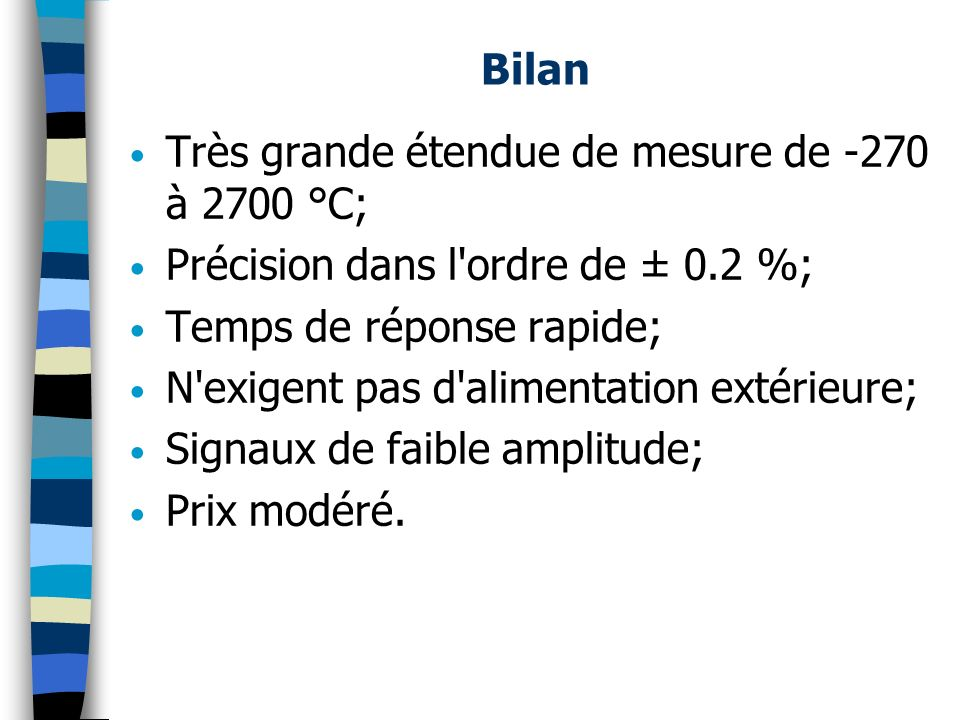 Bilan Très grande étendue de mesure de -270 à 2700 °C; Précision dans l'ordre de ± 0.2 %; Temps de réponse rapide; N'exigent pas d'alimentation extéri