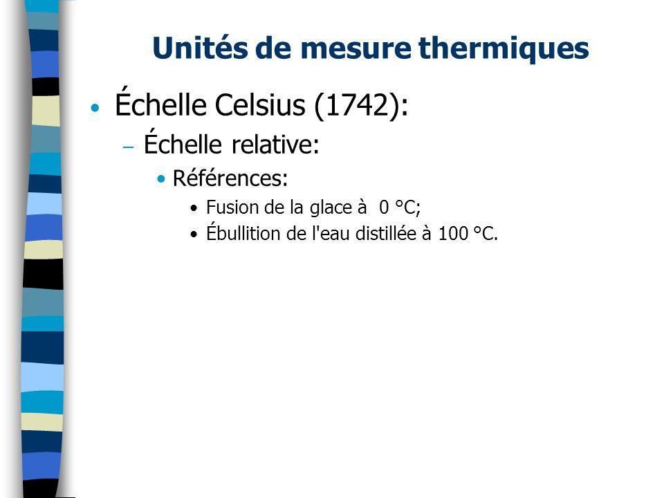 Unités de mesure thermiques Échelle Celsius (1742): – Échelle relative: Références: Fusion de la glace à 0 °C; Ébullition de l'eau distillée à 100 °C.
