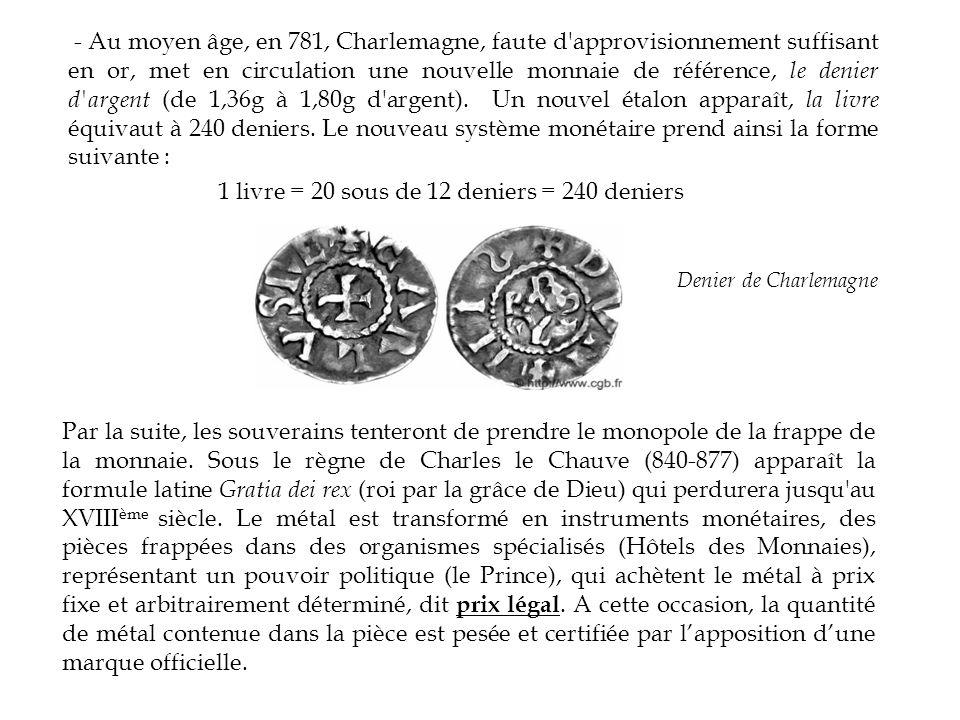 - Au moyen âge, en 781, Charlemagne, faute d approvisionnement suffisant en or, met en circulation une nouvelle monnaie de référence, le denier d argent (de 1,36g à 1,80g d argent).