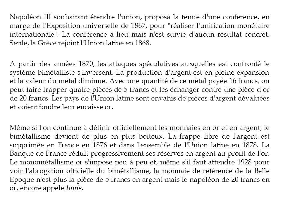 Napoléon III souhaitant étendre l union, proposa la tenue d une conférence, en marge de l Exposition universelle de 1867, pour réaliser l unification monétaire internationale .