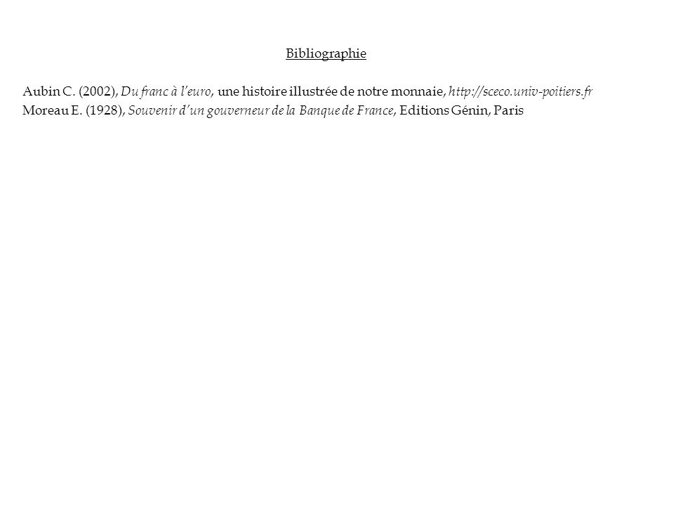 Bibliographie Aubin C. (2002), Du franc à leuro, une histoire illustrée de notre monnaie, http://sceco.univ-poitiers.fr Moreau E. (1928), Souvenir dun