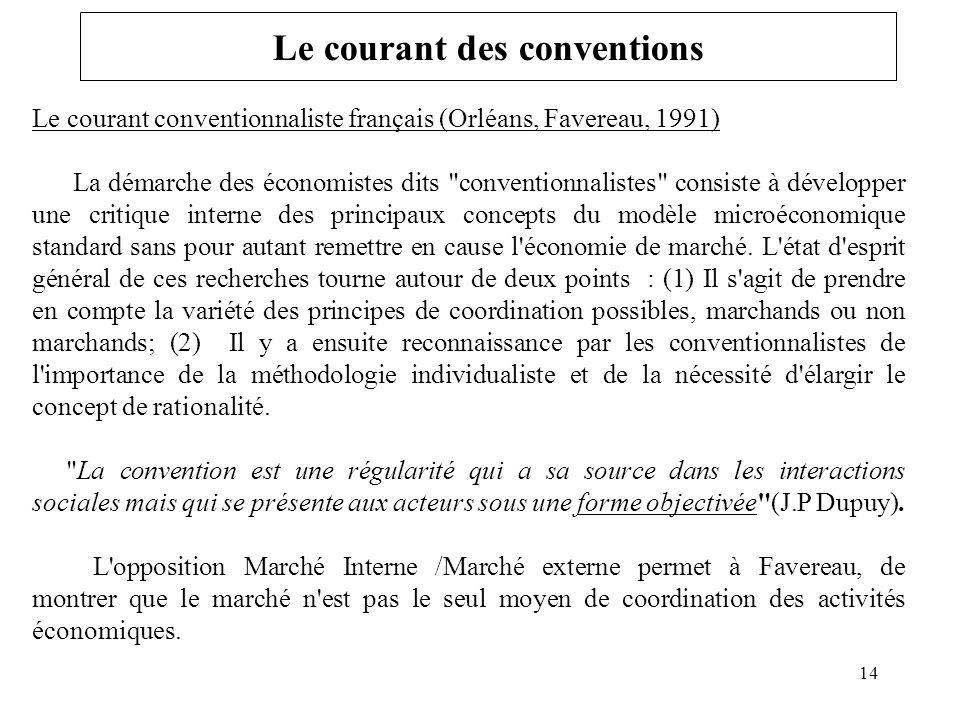 Le courant des conventions Le courant conventionnaliste français (Orléans, Favereau, 1991) La démarche des économistes dits conventionnalistes consiste à développer une critique interne des principaux concepts du modèle microéconomique standard sans pour autant remettre en cause l économie de marché.