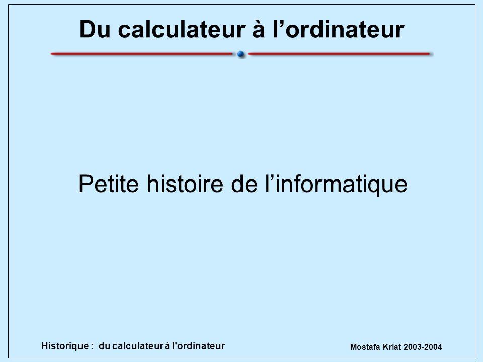 Mostafa Kriat 2003-2004 Historique : du calculateur à lordinateur Du calculateur à lordinateur Petite histoire de linformatique