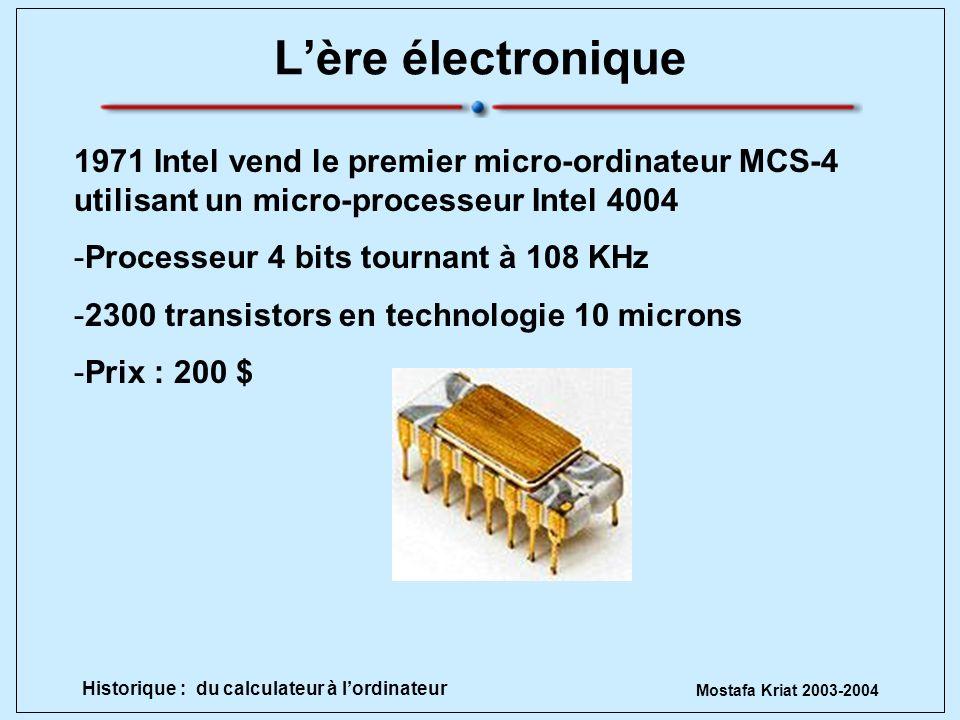 Mostafa Kriat 2003-2004 Historique : du calculateur à lordinateur Lère électronique 1971 Intel vend le premier micro-ordinateur MCS-4 utilisant un mic