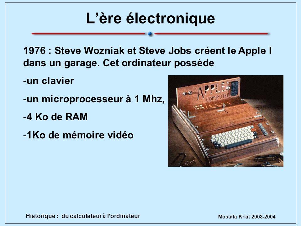 Mostafa Kriat 2003-2004 Historique : du calculateur à lordinateur Lère électronique 1976 : Steve Wozniak et Steve Jobs créent le Apple I dans un garag