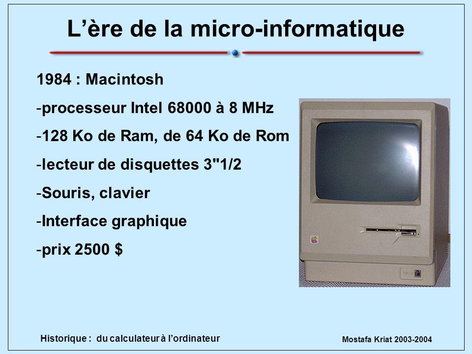 Mostafa Kriat 2003-2004 Historique : du calculateur à lordinateur Lère de la micro-informatique 1984 : Macintosh -processeur Intel 68000 à 8 MHz -128