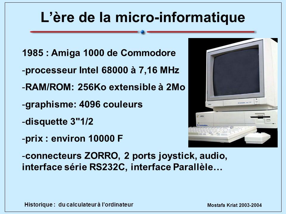 Mostafa Kriat 2003-2004 Historique : du calculateur à lordinateur Lère de la micro-informatique 1985 : Amiga 1000 de Commodore -processeur Intel 68000