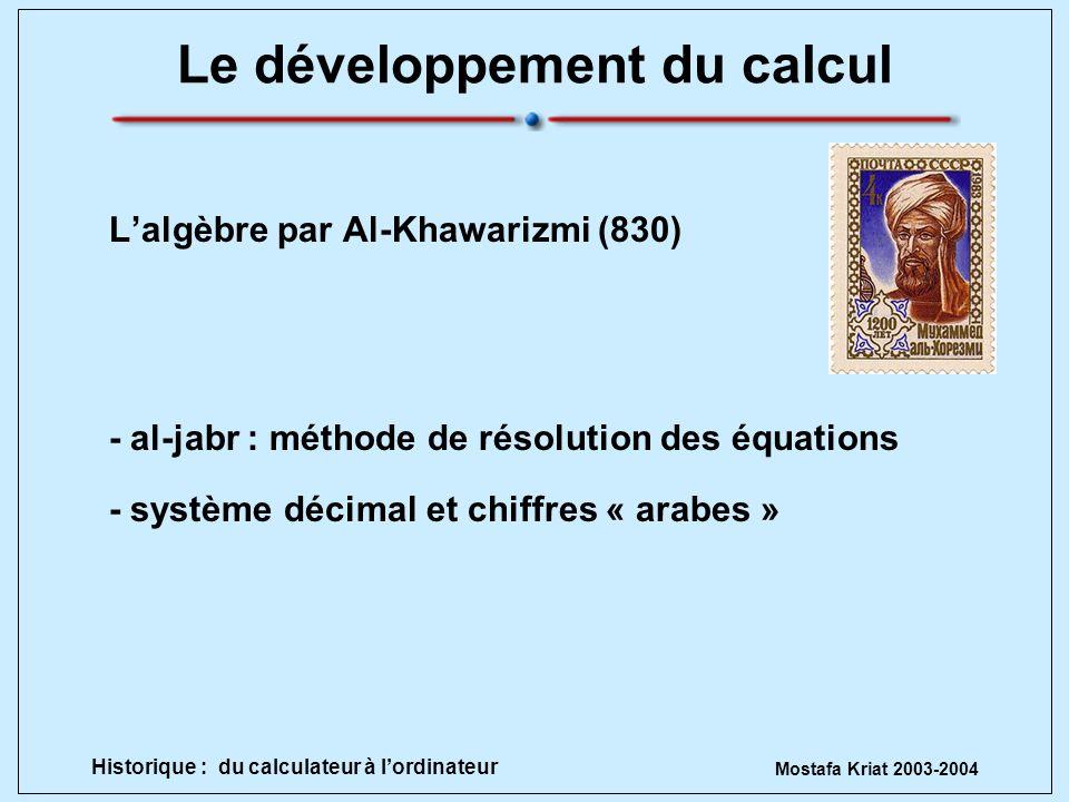 Mostafa Kriat 2003-2004 Historique : du calculateur à lordinateur Le développement du calcul Lalgèbre par Al-Khawarizmi (830) - al-jabr : méthode de r