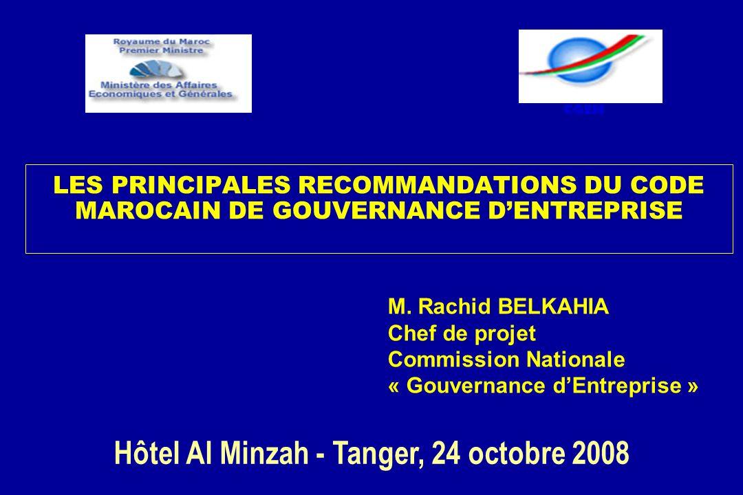 LES PRINCIPALES RECOMMANDATIONS DU CODE MAROCAIN DE GOUVERNANCE DENTREPRISE Hôtel Al Minzah - Tanger, 24 octobre 2008 CGEM M. Rachid BELKAHIA Chef de