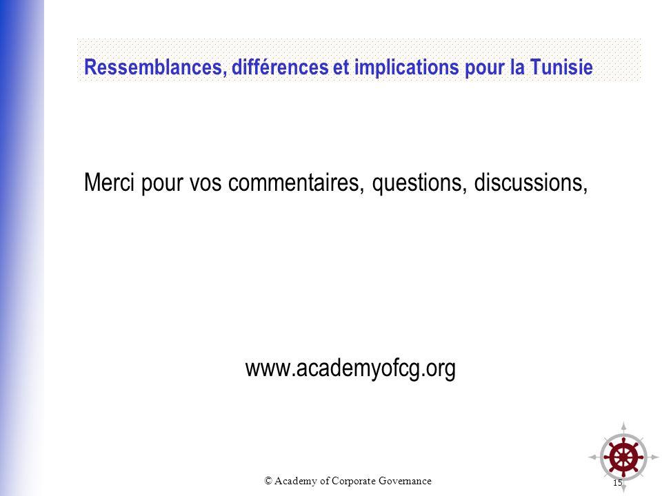 © Academy of Corporate Governance 15 Ressemblances, différences et implications pour la Tunisie Merci pour vos commentaires, questions, discussions, w