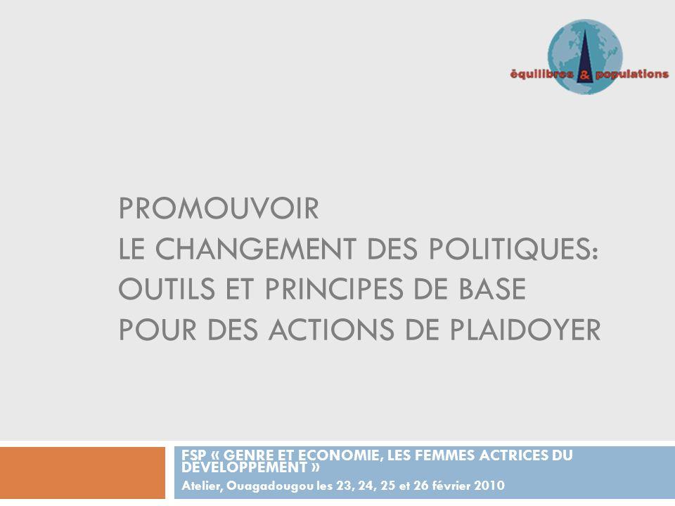 PROMOUVOIR LE CHANGEMENT DES POLITIQUES: OUTILS ET PRINCIPES DE BASE POUR DES ACTIONS DE PLAIDOYER FSP « GENRE ET ECONOMIE, LES FEMMES ACTRICES DU DÉVELOPPEMENT » Atelier, Ouagadougou les 23, 24, 25 et 26 février 2010