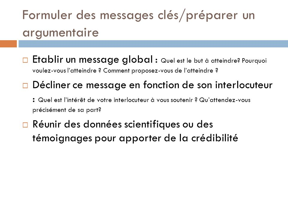 Formuler des messages clés/préparer un argumentaire Etablir un message global : Quel est le but à atteindre.