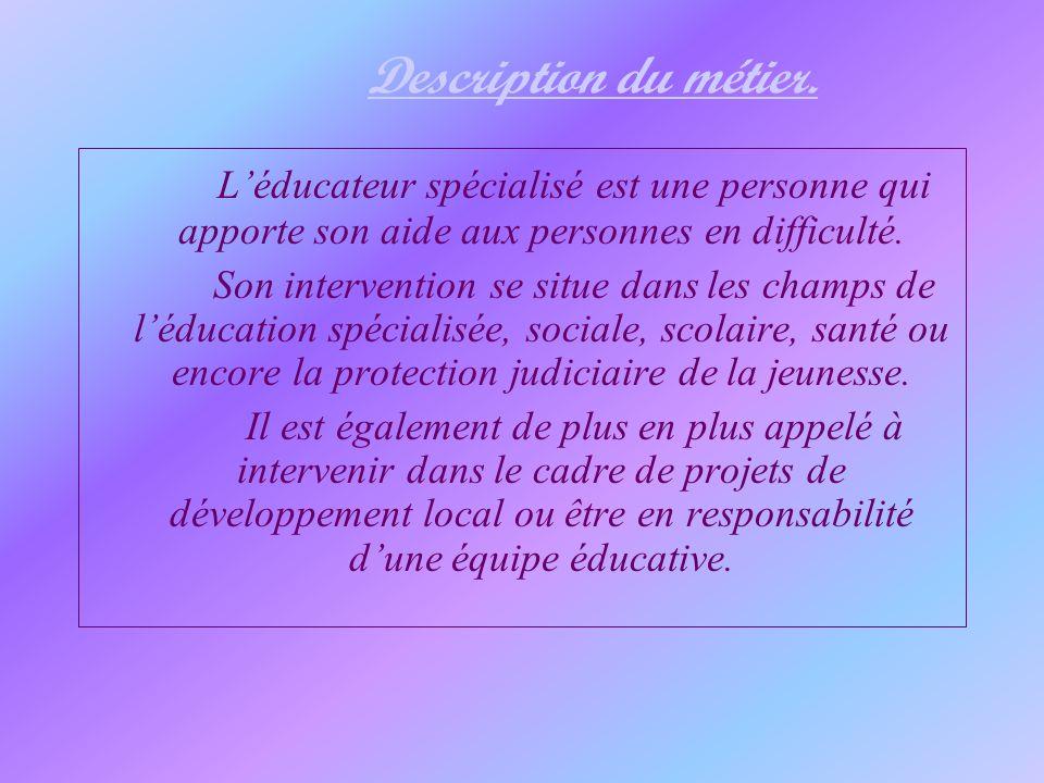 Description du métier. Léducateur spécialisé est une personne qui apporte son aide aux personnes en difficulté. Son intervention se situe dans les cha