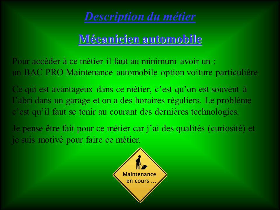 Mécanicien automobile Pour accéder à ce métier il faut au minimum avoir un : un BAC PRO Maintenance automobile option voiture particulière Ce qui est