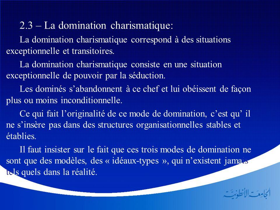 2.3 – La domination charismatique: La domination charismatique correspond à des situations exceptionnelle et transitoires. La domination charismatique