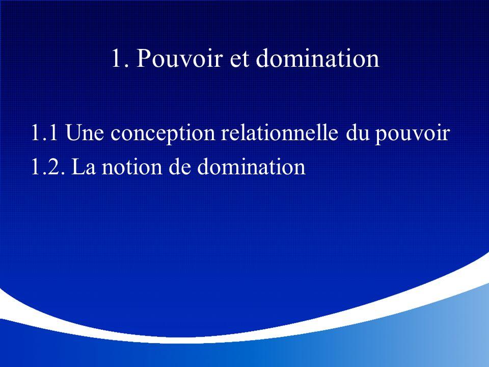 1. Pouvoir et domination 1.1 Une conception relationnelle du pouvoir 1.2. La notion de domination