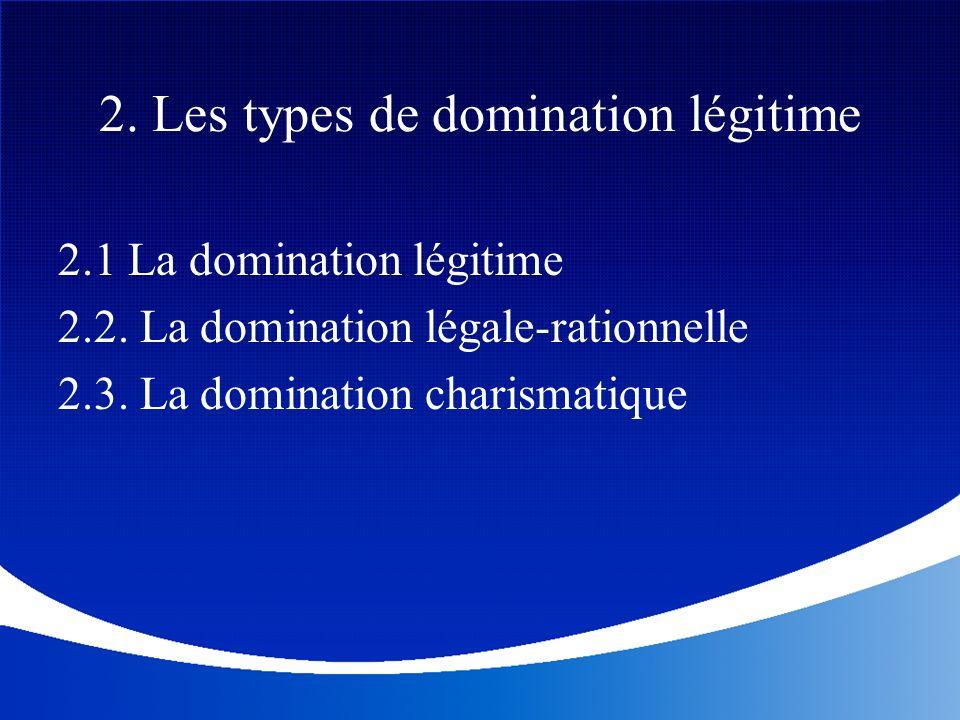 2. Les types de domination légitime 2.1 La domination légitime 2.2. La domination légale-rationnelle 2.3. La domination charismatique