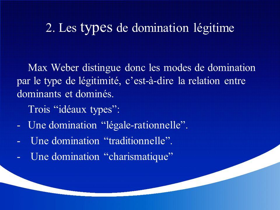 Max Weber distingue donc les modes de domination par le type de légitimité, cest-à-dire la relation entre dominants et dominés. Trois idéaux types: -U