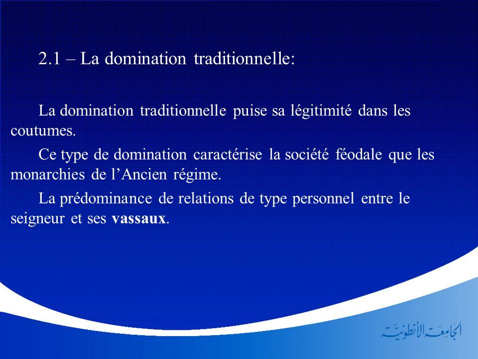 2.1 – La domination traditionnelle: La domination traditionnelle puise sa légitimité dans les coutumes. Ce type de domination caractérise la société f