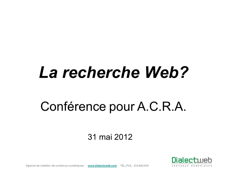 La recherche Web? Agence de création de contenus numériques www.dialectoweb.com TÉL./FAX. : 514.845.9191 www.dialectoweb.com Conférence pour A.C.R.A.