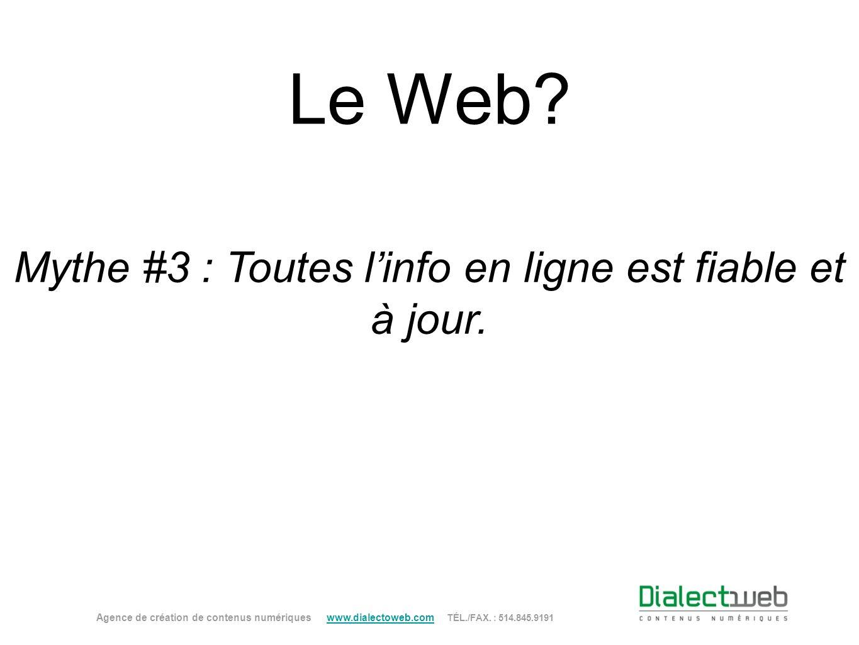 Le Web? Mythe #3 : Toutes linfo en ligne est fiable et à jour. Agence de création de contenus numériques www.dialectoweb.com TÉL./FAX. : 514.845.9191