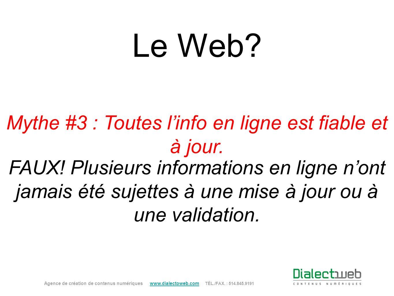 Le Web? Mythe #3 : Toutes linfo en ligne est fiable et à jour. FAUX! Plusieurs informations en ligne nont jamais été sujettes à une mise à jour ou à u