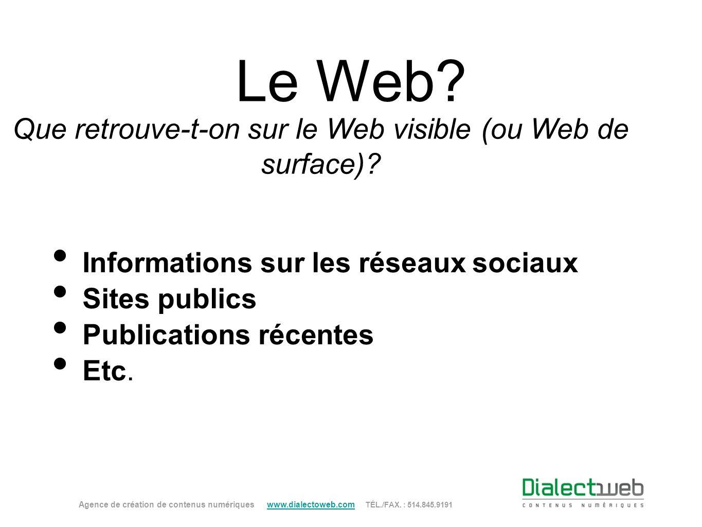 Le Web? Que retrouve-t-on sur le Web visible (ou Web de surface)? Agence de création de contenus numériques www.dialectoweb.com TÉL./FAX. : 514.845.91