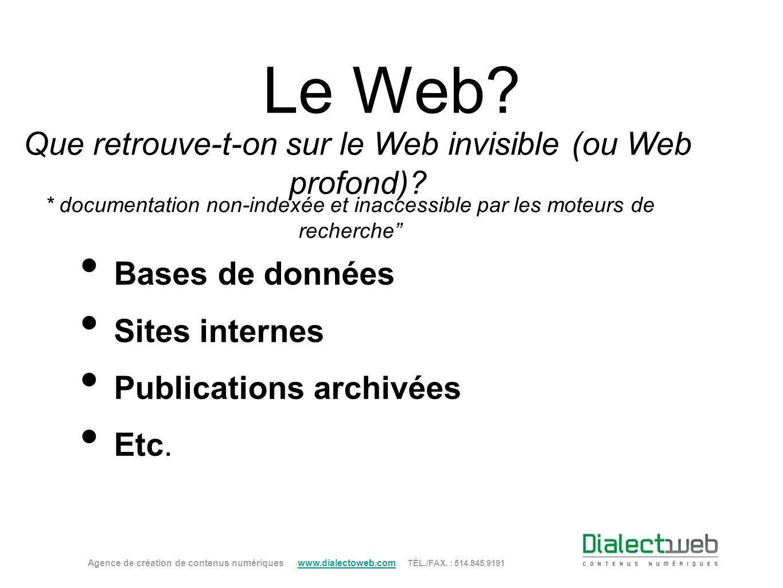Le Web? Que retrouve-t-on sur le Web invisible (ou Web profond)? Bases de données Sites internes Publications archivées Etc. Agence de création de con