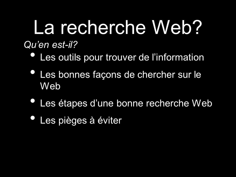 La recherche Web? Les outils pour trouver de linformation Les bonnes façons de chercher sur le Web Les étapes dune bonne recherche Web Les pièges à év