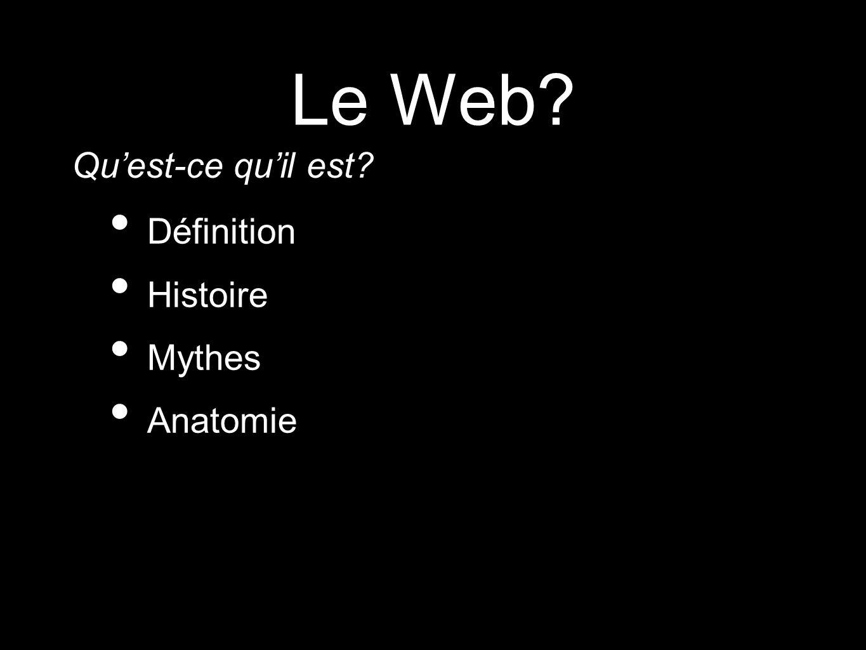 Le Web? Définition Histoire Mythes Anatomie Quest-ce quil est?