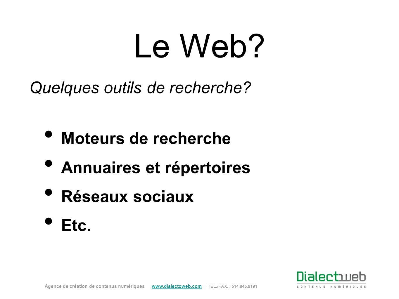 Le Web? Quelques outils de recherche? Moteurs de recherche Annuaires et répertoires Réseaux sociaux Etc. Agence de création de contenus numériques www