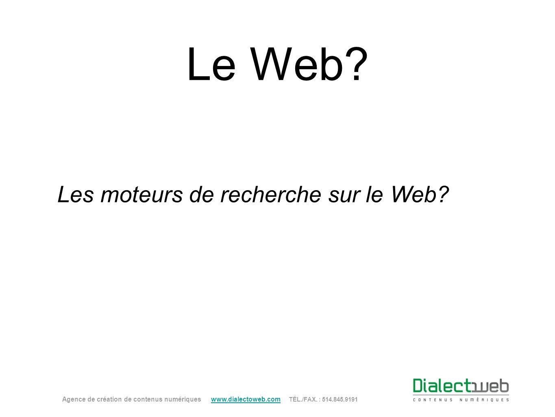 Le Web? Les moteurs de recherche sur le Web? Agence de création de contenus numériques www.dialectoweb.com TÉL./FAX. : 514.845.9191 www.dialectoweb.co