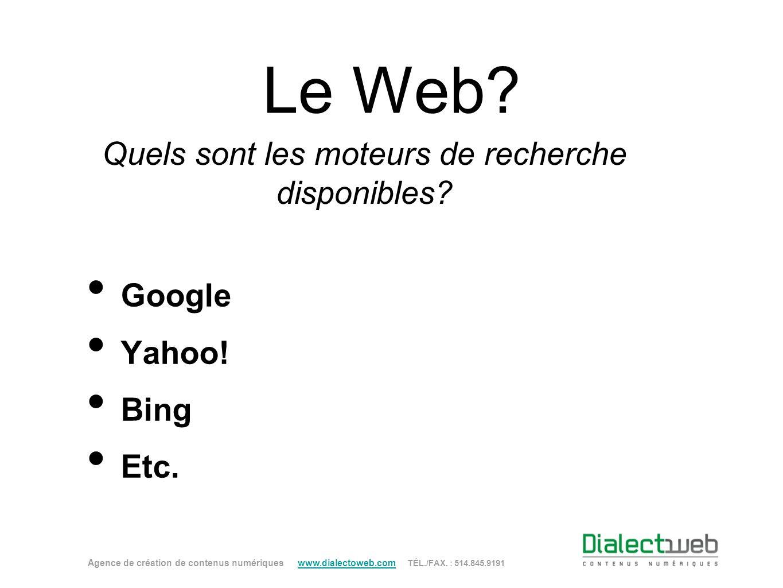 Le Web? Quels sont les moteurs de recherche disponibles? Google Yahoo! Bing Etc. Agence de création de contenus numériques www.dialectoweb.com TÉL./FA
