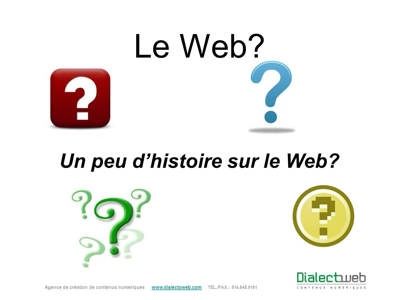 Le Web? Un peu dhistoire sur le Web? Agence de création de contenus numériques www.dialectoweb.com TÉL./FAX. : 514.845.9191 www.dialectoweb.com