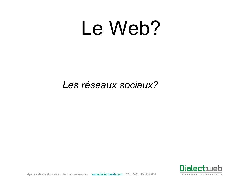 Le Web? Les réseaux sociaux? Agence de création de contenus numériques www.dialectoweb.com TÉL./FAX. : 514.845.9191 www.dialectoweb.com