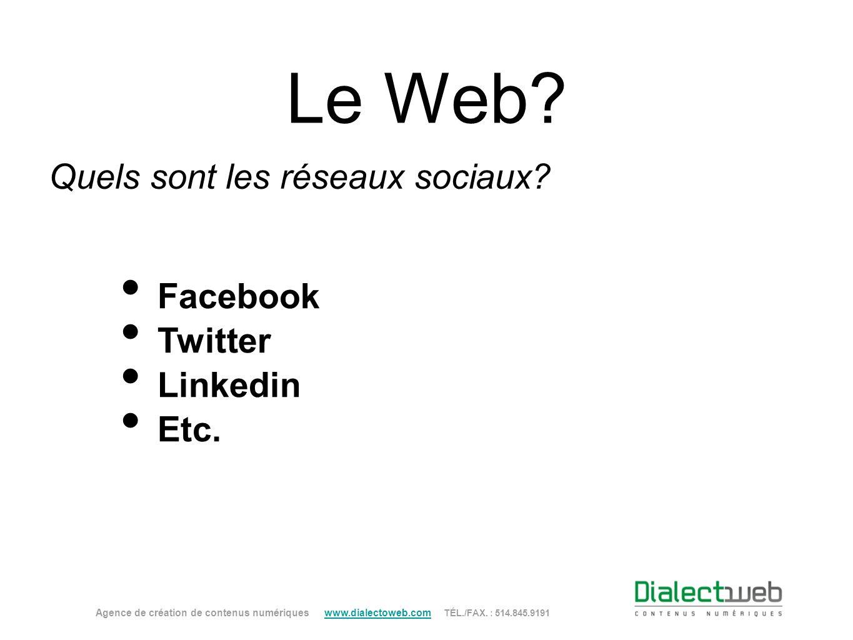 Le Web? Quels sont les réseaux sociaux? Facebook Twitter Linkedin Etc. Agence de création de contenus numériques www.dialectoweb.com TÉL./FAX. : 514.8