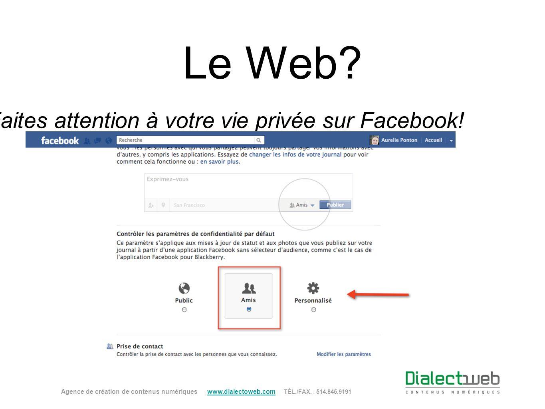 Le Web? Faites attention à votre vie privée sur Facebook! Agence de création de contenus numériques www.dialectoweb.com TÉL./FAX. : 514.845.9191 www.d