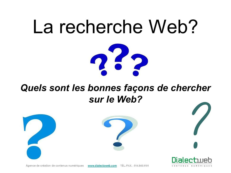 La recherche Web? Quels sont les bonnes façons de chercher sur le Web? Agence de création de contenus numériques www.dialectoweb.com TÉL./FAX. : 514.8