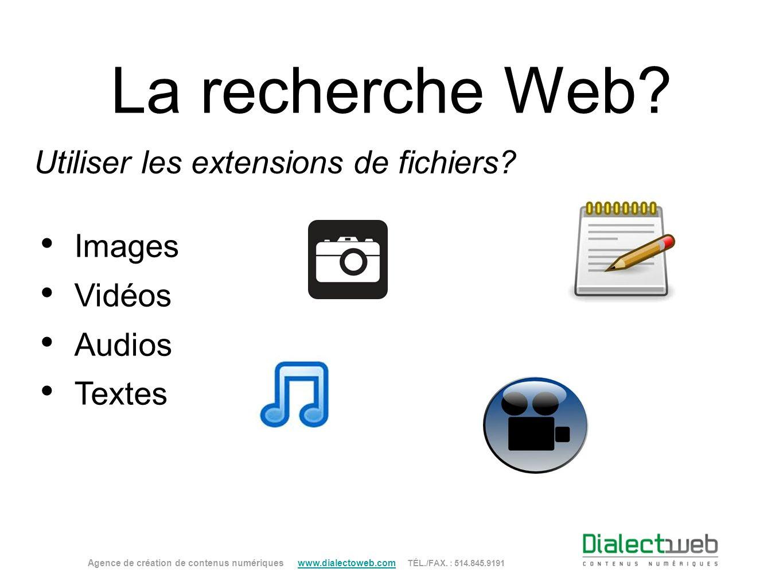 La recherche Web? Utiliser les extensions de fichiers? Images Vidéos Audios Textes Agence de création de contenus numériques www.dialectoweb.com TÉL./