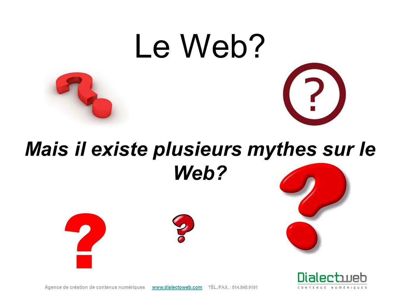 Le Web? Mais il existe plusieurs mythes sur le Web? Agence de création de contenus numériques www.dialectoweb.com TÉL./FAX. : 514.845.9191 www.dialect
