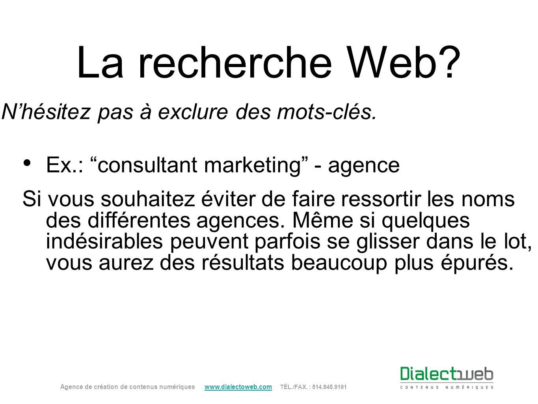 La recherche Web? Nhésitez pas à exclure des mots-clés. Ex.: consultant marketing - agence Si vous souhaitez éviter de faire ressortir les noms des di