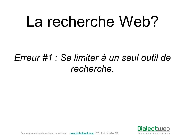 La recherche Web? Erreur #1 : Se limiter à un seul outil de recherche. Agence de création de contenus numériques www.dialectoweb.com TÉL./FAX. : 514.8