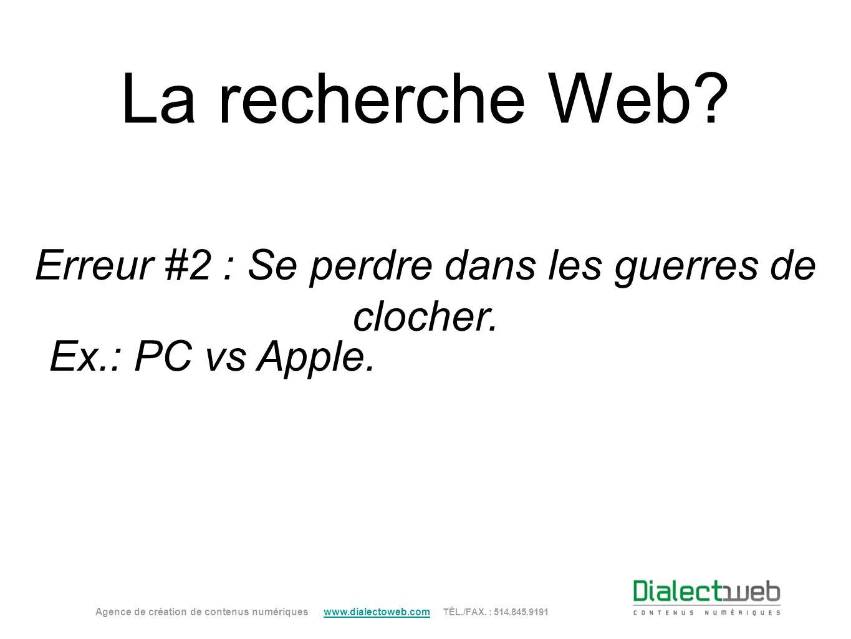 La recherche Web? Erreur #2 : Se perdre dans les guerres de clocher. Agence de création de contenus numériques www.dialectoweb.com TÉL./FAX. : 514.845