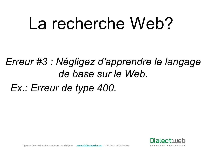 La recherche Web? Erreur #3 : Négligez dapprendre le langage de base sur le Web. Agence de création de contenus numériques www.dialectoweb.com TÉL./FA