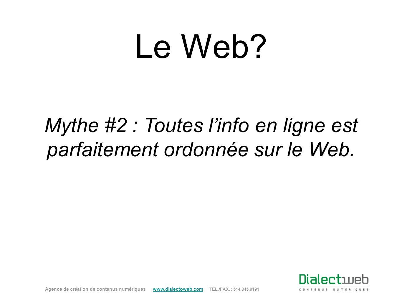 Le Web? Mythe #2 : Toutes linfo en ligne est parfaitement ordonnée sur le Web. Agence de création de contenus numériques www.dialectoweb.com TÉL./FAX.
