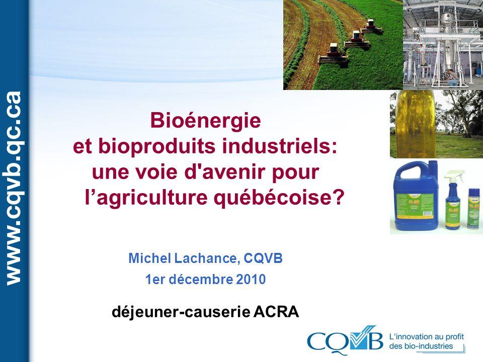 Bioénergie et bioproduits industriels: une voie d'avenir pour lagriculture québécoise? Michel Lachance, CQVB 1er décembre 2010 déjeuner-causerie ACRA