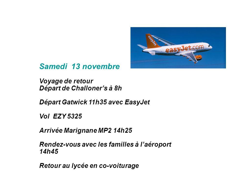 Samedi 13 novembre Voyage de retour Départ de Challoners à 8h Départ Gatwick 11h35 avec EasyJet Vol EZY 5325 Arrivée Marignane MP2 14h25 Rendez-vous a
