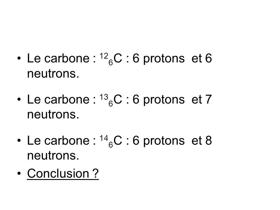 Le carbone : 12 6 C : 6 protons et 6 neutrons. Le carbone : 13 6 C : 6 protons et 7 neutrons. Le carbone : 14 6 C : 6 protons et 8 neutrons. Conclusio