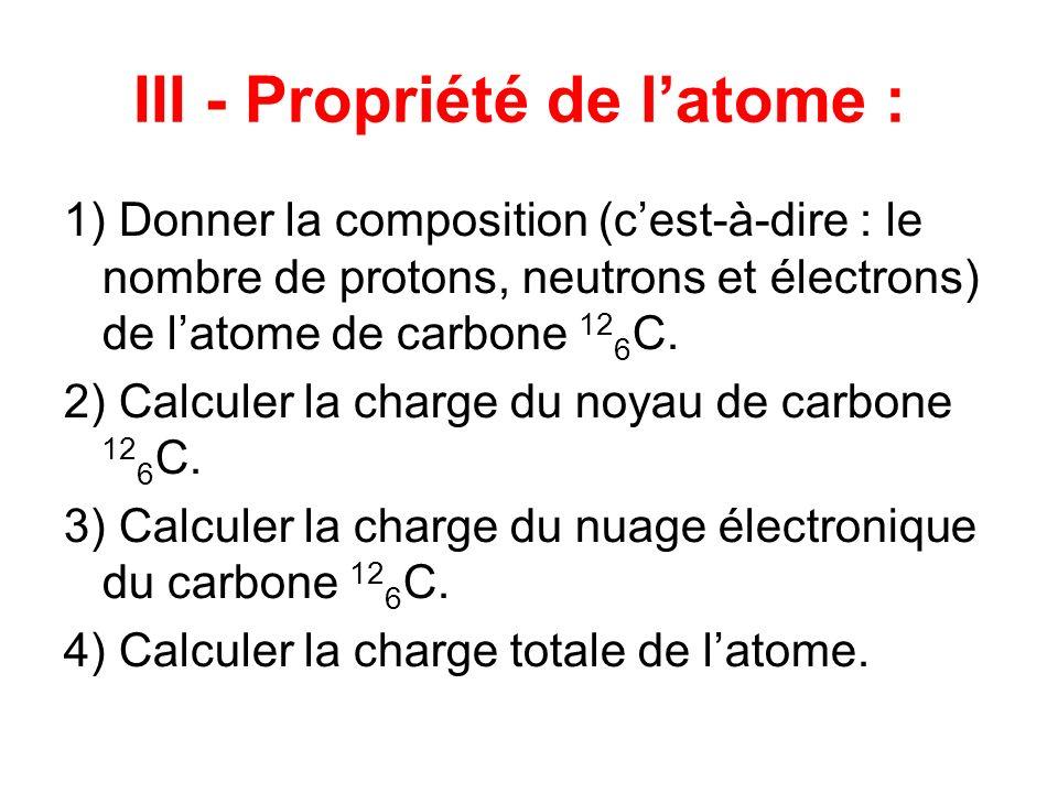 III - Propriété de latome : 1) Donner la composition (cest-à-dire : le nombre de protons, neutrons et électrons) de latome de carbone 12 6 C. 2) Calcu